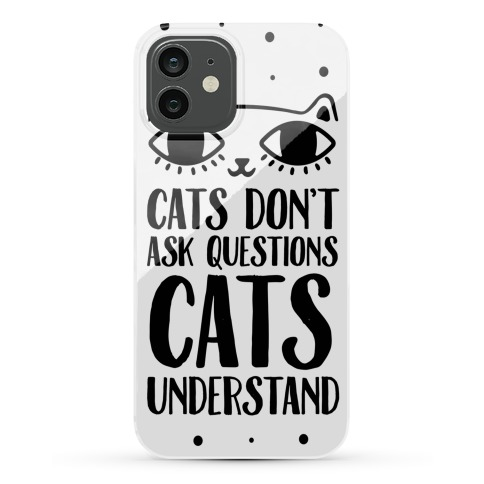 Cats Don't Ask Questions Cats Understand Phone Case