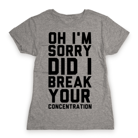 Oh I'm Sorry Did I Break Your Concetration Womens T-Shirt