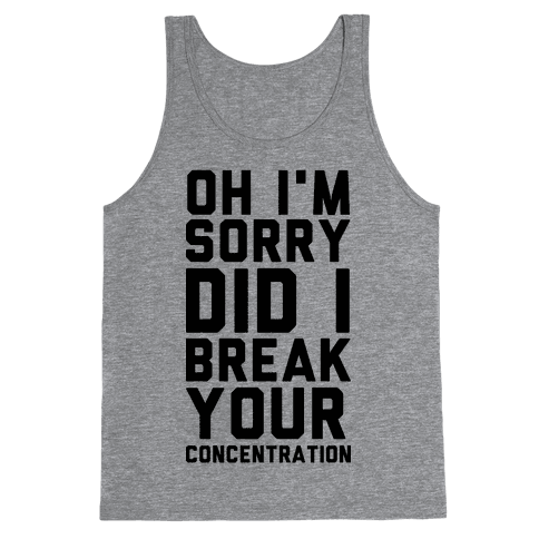Oh I'm Sorry Did I Break Your Concetration Tank Top