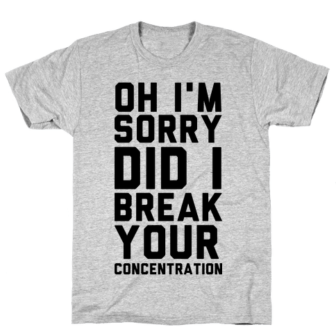 Oh I'm Sorry Did I Break Your Concetration Mens T-Shirt