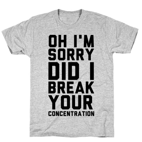 Oh I'm Sorry Did I Break Your Concetration T-Shirt