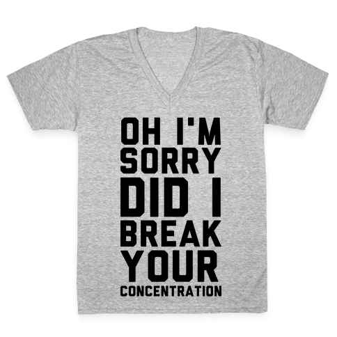 Oh I'm Sorry Did I Break Your Concetration V-Neck Tee Shirt