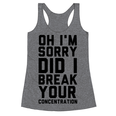 Oh I'm Sorry Did I Break Your Concetration Racerback Tank Top