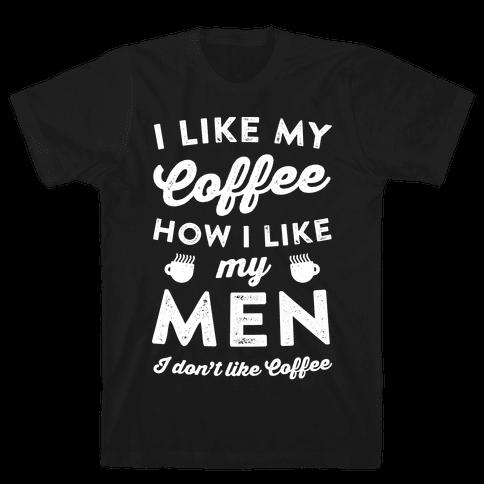 I Like My Coffee How I Like My Men (I Don't Like Coffee) Mens T-Shirt