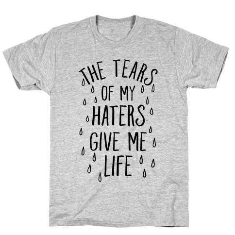 The Tears Of My Haters Give Me Life T-Shirt