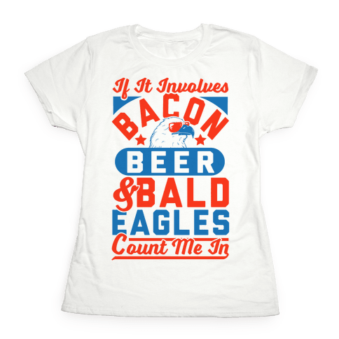 If It Involves Bacon Beer & Bald Eagles Count Me In Womens T-Shirt