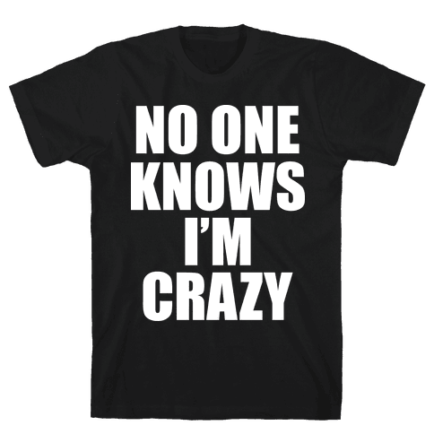 No One Knows I'm Crazy Mens T-Shirt
