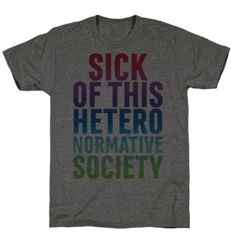 Sick of This Heteronormative Society Mens T-Shirt