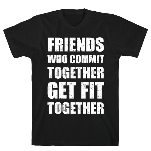 Friends Who Commit Together Get Fit Together Mens T-Shirt
