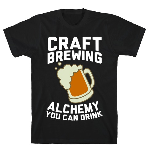 Craft Brewing: Alchemy You Can Drink T-Shirt