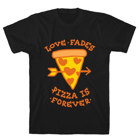 Love Fades, Pizza Is Forever Mens T-Shirt