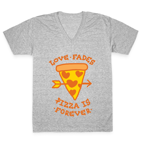 Love Fades, Pizza Is Forever V-Neck Tee Shirt