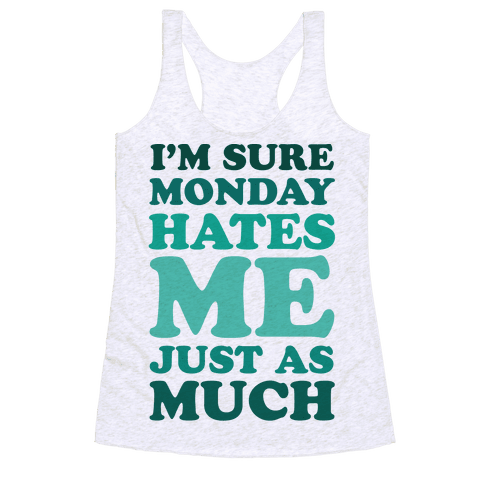 I'm Sure Monday Hates Me Just As Much Racerback Tank Top