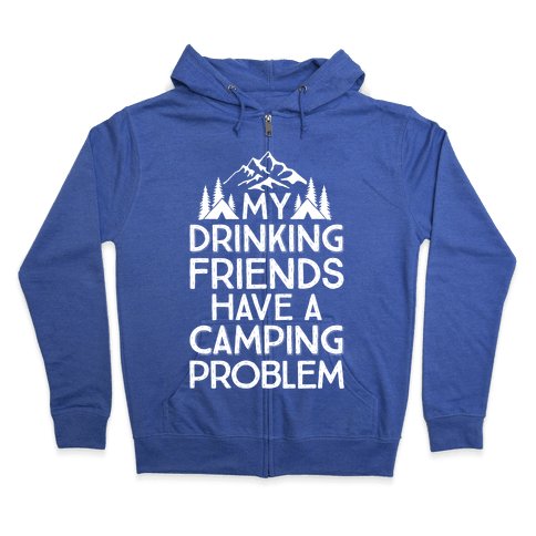 My Drinking Friends Have A Camping Problem Zip Hoodie