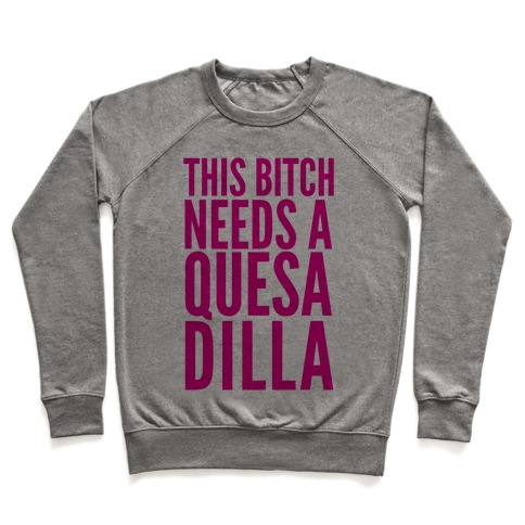 This Bitch Needs A Quesadilla Pullover