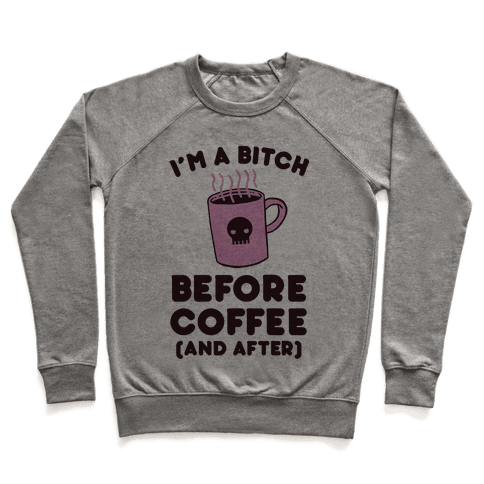 I'm A Bitch Before Coffee (And After) Pullover