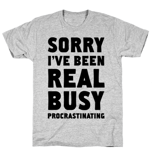 Sorry, I've Been Real Busy Procrastinating Mens T-Shirt