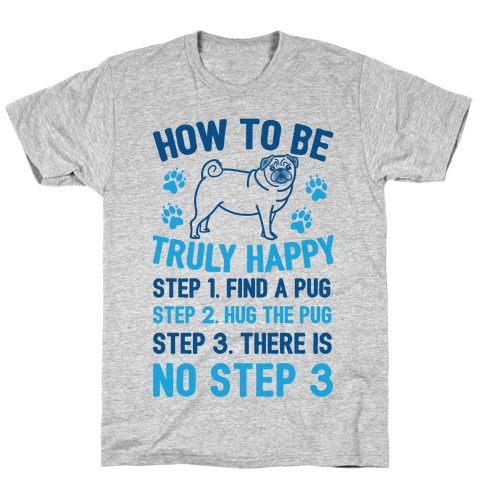 How To Be Truly Happy: Pug Hugs T-Shirt