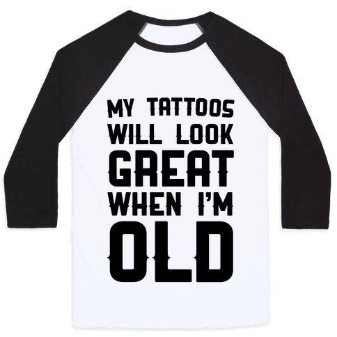 My Tattoos Will Look Great When Im Old