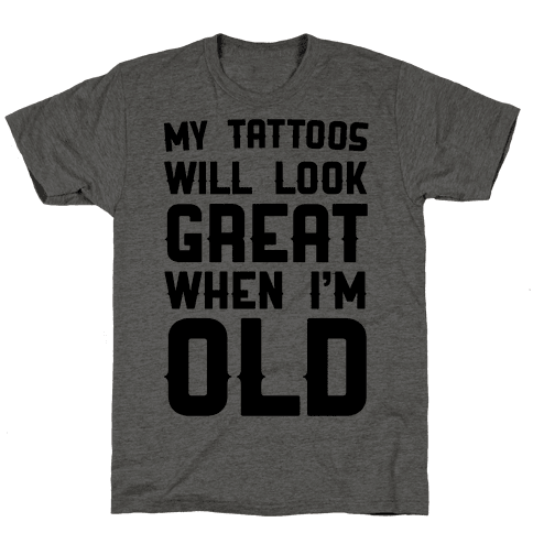 My Tattoos Will Look Great When I'm Old Mens T-Shirt