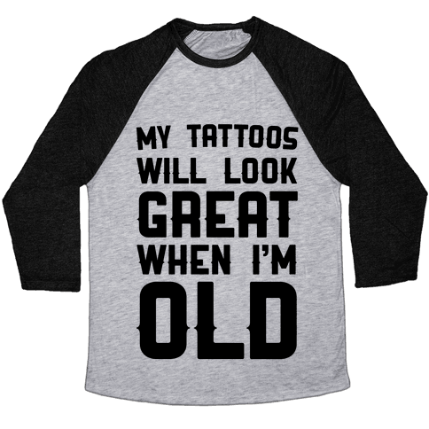 My Tattoos Will Look Great When I'm Old Baseball Tee