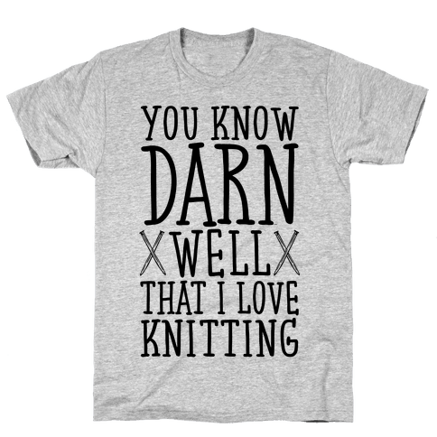 You Know Darn Well That I Love Knitting Mens T-Shirt