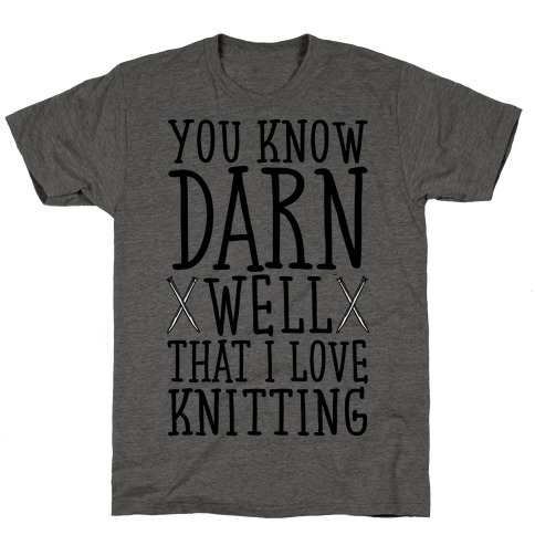 You Know Darn Well That I Love Knitting T-Shirt