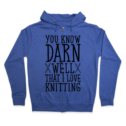 You Know Darn Well That I Love Knitting Zip Hoodie