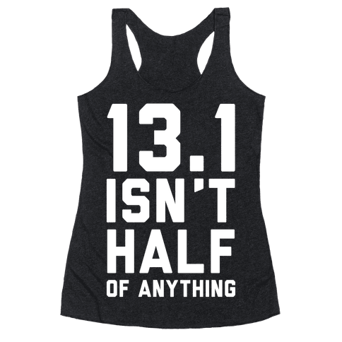 13.1 Isn't Half Of Anything Racerback Tank Top