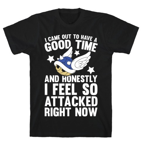 I Came Out To Have A Good Time And Honestly I Feel So Attacked Right Now T-Shirt