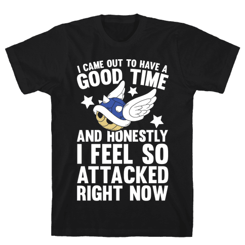 I Came Out To Have A Good Time And Honestly I Feel So Attacked Right Now Mens T-Shirt