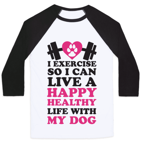 I Exercise So I Can Live A Happy healthy Life With My Dog Baseball Tee