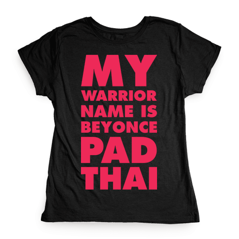 My Warrior Name is Beyonce Pad Thai Womens T-Shirt
