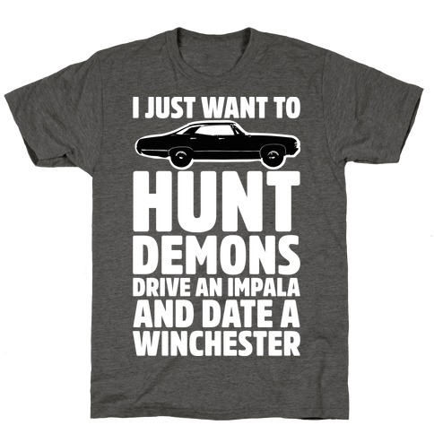 I Just Want To Hunt Demons Drive An Impala And Date A Winchester T-Shirt