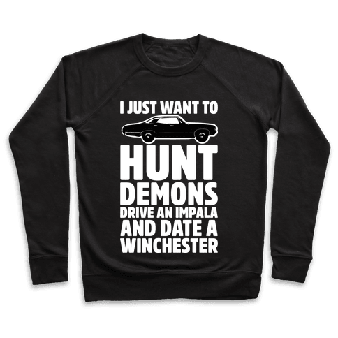 I Just Want To Hunt Demons Drive An Impala And Date A Winchester Pullover