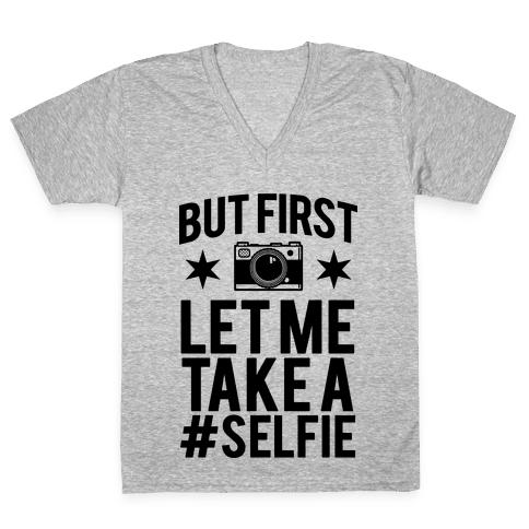 But First Let me Take a Selfie V-Neck Tee Shirt