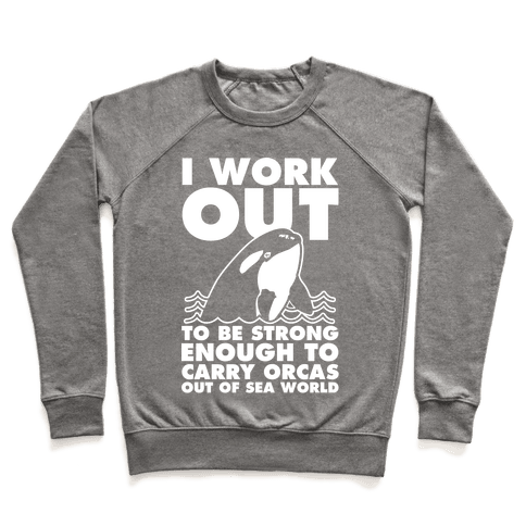 I Work Out to be Strong Enough to Carry Orcas Out of Sea World Pullover