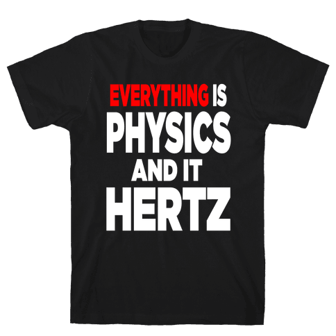 Everything is Physics and it Hertz! Mens T-Shirt