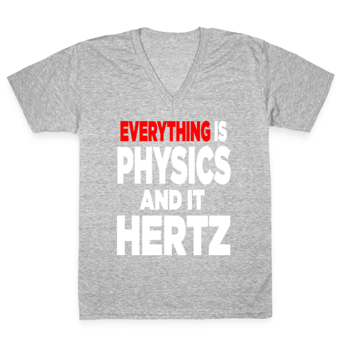 Everything is Physics and it Hertz! V-Neck Tee Shirt