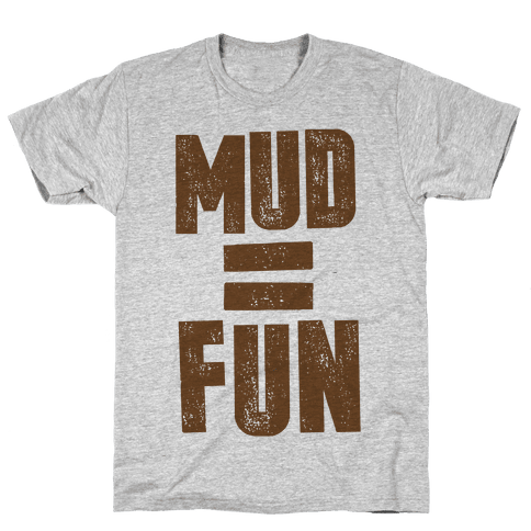 Mud = Fun Mens T-Shirt
