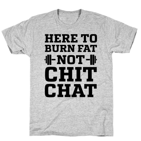 Here To Burn Fat Not Chit Chat T-Shirt