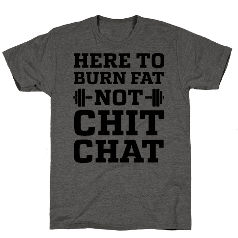 Here To Burn Fat Not Chit Chat