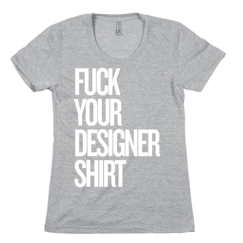 F*** Your Designer Shirt Womens T-Shirt