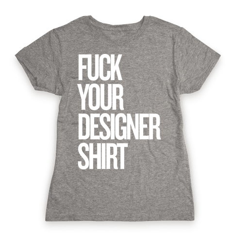 F*** Your Designer Shirt Womens T-Shirt