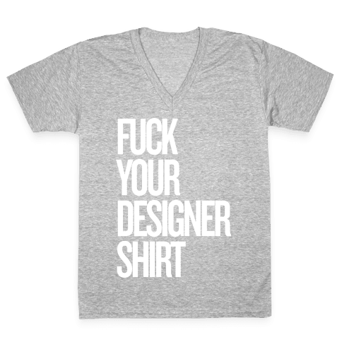 F*** Your Designer Shirt V-Neck Tee Shirt