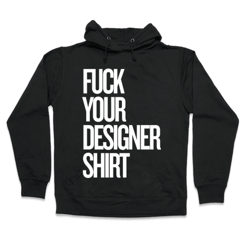 F*** Your Designer Shirt Hooded Sweatshirt