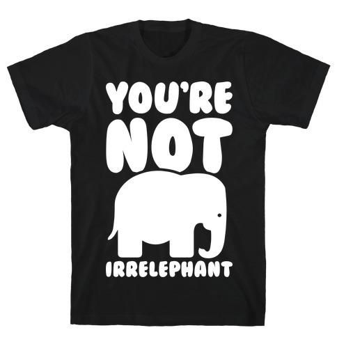 You're Not Irrelephant T-Shirt
