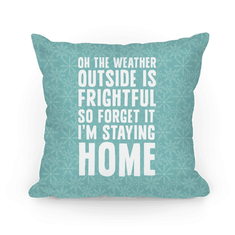 Oh The Weather Outside Is Frightful So Forget It I'm Staying Home Pillow