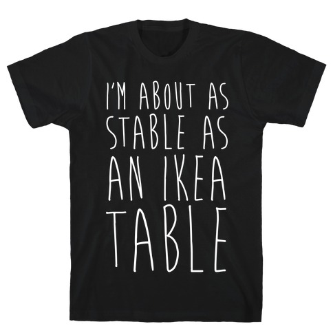 I'm About As Stable As An Ikea Table Mens T-Shirt