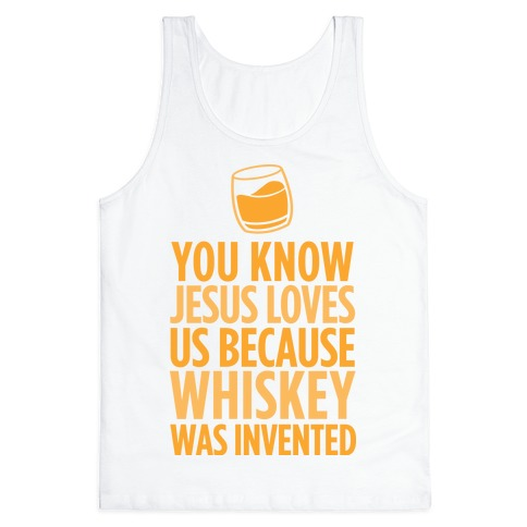 You Know Jesus Loves us because Whiskey was Invented Tank Top